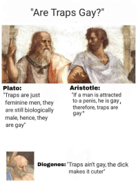 "gay: ""Are Traps Gay?  Plato:  Traps are just  feminine men, they  Aristotle:  ""If a man is attracted  are stll biologically therefore, trans 9ai  are still biologically  male, hence, they  therefore, traps are  gay""  are gay""  Diogenes: Traps ain't gay, the dick  makes it cuter"""