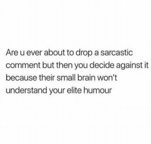 Brain, You, and Comment: Are u ever about to drop a sarcastic  comment but then you decide against it  because their small brain won't  understand your elite humour Y'all ever do this? 👇😩😂 https://t.co/kNDyC899Wl