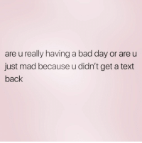 Bad, Bad Day, and Best Friend: are u really having a bad day or are u  just mad because u didn't get a text  back Go shag his best friend. Or dad. ( @zero_fucksgirl )