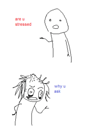 Ask, Why, and Why U: are u  stressed   why u  ask
