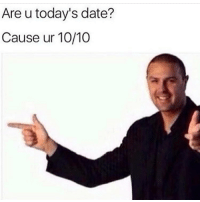 Memes, Date, and 🤖: Are u today's date?  Cause ur 10/10 send this to someone 😋💕💗💝💘