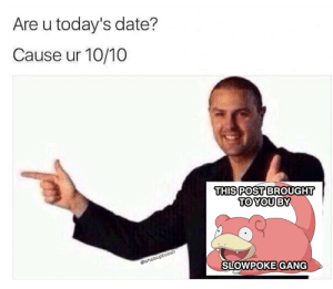 Almost had it: Are u today's date?  Cause ur 10/10  THIS POST BROUGHT  TO YOU BY  @whatsupboosh  SLOWPOKE GANG Almost had it
