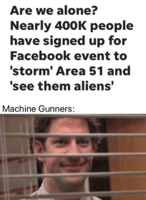 Being Alone, Facebook, and Aliens: Are we alone?  Nearly 400K people  have signed up for  Facebook event to  'storm' Area 51 and  'see them aliens'  Machine Gunners: *laughs in US military*