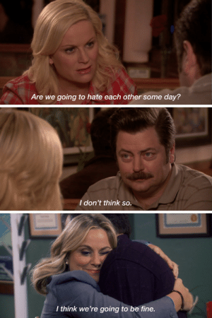 sitcomfamily:  After last night's episode, all I could think about was this conversation between Leslie and Ron from season 2.: Are we going to hate each other some day?  I don't think so.  I thínk we're going to be fine. sitcomfamily:  After last night's episode, all I could think about was this conversation between Leslie and Ron from season 2.