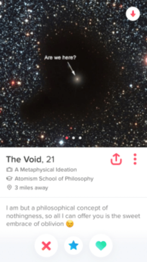 The Void: Are we here?  The Void, 21  A Metaphysical Ideation  Atomism School of Philosophy  3 miles away  I am but a philosophical concept of  nothingness, so all I can offer you is the sweet  embrace of oblivion The Void