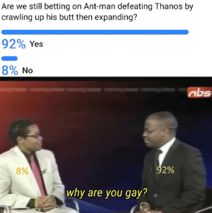 Butt, Dank, and Memes: Are we still betting on Ant-man defeating Thanos by  crawling up his butt then expanding?  92% Yes  890 No  abs  8%  92%  why are you gay? Thats the only way to defeat him. by Berre-Satan MORE MEMES
