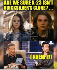 Memes, Daredevil, and Arrow: ARE WE SURE X-23 ISN'T  OUICKSILVERS CLONE  COMIC  IGINERDY.COMIC.MEMES  maury  YOU ARE NOT  Um THE FATHER! Logan on Maury 😂😂😂 someone get that man a DNA test! 🚨new podcast episode is up with our 'LOGAN' review. CLICK THE LINK IN MY BIO to give it a listen and don't forget to subscribe!🚨 . . . logan x23 x24 quicksilver wolverine hughjackman xmen captainamerica doctorstrange ironman spiderman spidermanhomecoming guardiansofthegalaxy daredevil thedefenders theflash flash reverseflash savitar kidflash wallywest jessequick greenarrow arrow greenlantern supergirl melissabenoist keiynanlonsdale grantgustin stephenamell