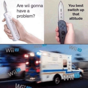 Lmao: Are wii gonna  You best  switch up  have a  that  problem?  attitude  Wiiu  Wii  Wii  Www  Wii Lmao