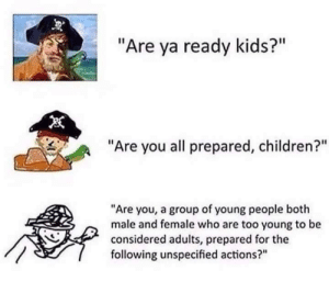 "Male And Female: ""Are ya ready kids?""  ""Are you all prepared, children?""  ""Are you, a group of young people both  male and female who are too young to be  considered adults, prepared for the  following unspecified actions?"""