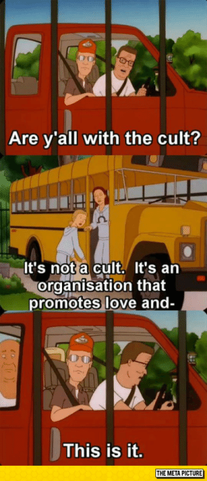 srsfunny:Are You With The Cult?: Are y'all with the cult?  It's not a cult. It's a  organisation that  romotes love and-  This is it.  THE META PICTURE srsfunny:Are You With The Cult?