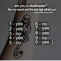 Like my recent post and see the last digit to find out who if you are a death eater! 💜 Comment down below! 👇💕 harrypotter thechosenone theboywholived hermionegranger ronweasley gryffindor bestfriends thegoldentrio dracomalfoy theboywhohadnochoice slytherin hogwarts ministryofmagic jkrowling harrypotterfilm harrypottercasts potterheads potterheadforlife harrypotterfact harrypotterfacts hpfact hpfacts thehpfacts danielradcliffe emmawatson rupertgrint tomfelton: are you a deatheater?  ike my recent and the last digit will tell you!  stsnape made this give credit。  1 - yes  2 - yes  3 no  4 - yes  5 - no  6 no  7 - yes  8 - yes  9 - no  0 - yes ;) Like my recent post and see the last digit to find out who if you are a death eater! 💜 Comment down below! 👇💕 harrypotter thechosenone theboywholived hermionegranger ronweasley gryffindor bestfriends thegoldentrio dracomalfoy theboywhohadnochoice slytherin hogwarts ministryofmagic jkrowling harrypotterfilm harrypottercasts potterheads potterheadforlife harrypotterfact harrypotterfacts hpfact hpfacts thehpfacts danielradcliffe emmawatson rupertgrint tomfelton