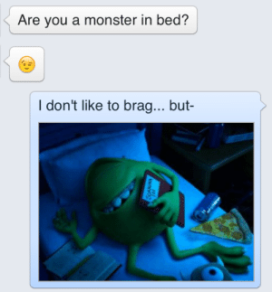 Monster, You, and Like: Are you a monster in bed?  I don't like to brag... but-