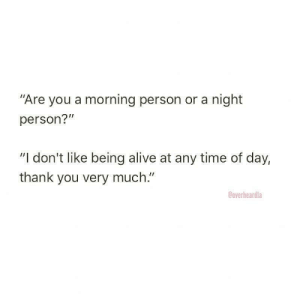 "anxietyproblem:  Follow us @anxietyproblem​: ""Are you a morning person or a night  person?""  ""I don't like being alive at any time of day,  thank you very much.""  Ooverheardla anxietyproblem:  Follow us @anxietyproblem​"