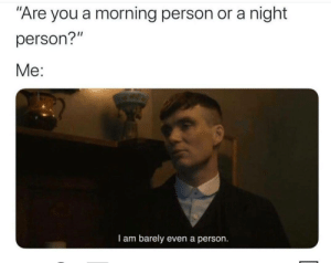 """Good question: """"Are you a morning person or a night  person?""""  Me:  I am barely  even a person. Good question"""