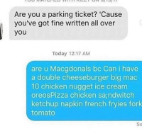 Chicken, Ice Cream, and Today: Are you a parking ticket? 'Cause  you've got fine written all over  you  Today 12:17 AM  are u Macgdonals bc Can i have  a double cheeseburger big mac  10 chicken nugget ice cream  oreosPizza chicken sajndwitch  ketchup napkin french fryies fork  tomato  Se Romance ain't dead