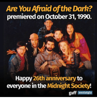 Happy anniversary to one of the best shows EVER! Are You Afraid of the Dark: Are You Afraidofthe Dark?  premieredonoctober 31, 1990.  Happy  26th anniversary  to  everyone in the  Midnight Society  guff  nostalgia Happy anniversary to one of the best shows EVER! Are You Afraid of the Dark