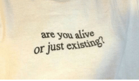Alive, You, and Just: are you alive  or just existing