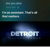 : Are you alive  Tap to Edit>  I'm an assistant. That's all  that matters.  DETROIT  B  COME HUMAN