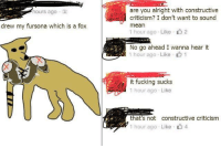 """Fucking, Http, and Mean: are you alright with constructive  criticism? I don't want to sound  mean  1 hour ago . Like- 2  hours ago .  drew my fursona which is a fox  No go ahead I wanna hear it  1 hour ago . Like 1  it fucking sucks  1 hour ago Like  that's not constructive criticism  1 hour ago . Like 4 <p>There is much potential here via /r/MemeEconomy <a href=""""http://ift.tt/2icedNk"""">http://ift.tt/2icedNk</a></p>"""