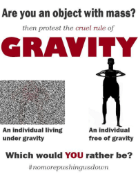 "Protest, Reddit, and Would You Rather: Are you an object with mass?  then protest the cruel rule of  RAVITY  An individual living  under gravity  An individual  free of gravity  Which would YOU rather be?  <p>[<a href=""https://www.reddit.com/r/surrealmemes/comments/85kboh/join_the_movement/"">Src</a>]</p>"