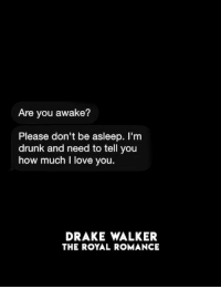 How Much I Love You: Are you awake?  Please don't be asleep. I'm  drunk and need to tell you  how much I love you  DRAKE WALKER  THE ROYAL ROMANCE