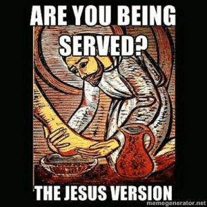 "Jesus, Love, and Humble: ARE YOU BEING  SERVEDA  THE JESUS VERSION  memegenerator.net ""I give you a new commandment, that you love one another.""  The washing of feet on Maundy Thursday is a symbol of love and humble servanthood."
