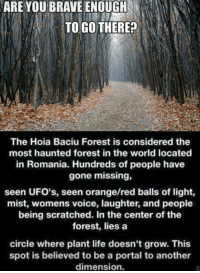 Memes, Brave, and Braves: ARE YOU BRAVE ENOUGH  TO GO THERE?  The Hoia Baciu Forest is considered the  most haunted forest in the world located  in Romania. Hundreds of people have  gone missing,  seen UFO's, seen orange/red balls of light,  mist, womens voice, laughter, and people  being scratched. In the center ofthe  forest, lies a  circle where plant life doesn't grow. This  spot is believed to be a portal to another  dimension.