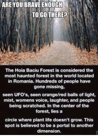 Dank, Life, and Brave: ARE YOU BRAVE ENOUGH  TO GO THERE?  The Hoia Baciu Forest is considered the  most haunted forest in the world located  in Romania. Hundreds of people have  gone missing,  seen UFO's, seen orange/red balls of light,  mist, womens voice, laughter, and people  being scratched. In the center of the  forest, lies a  circle where plant life doesn't grow. This  spot is believed to be a portal to another  dimension.