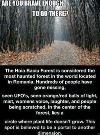 Memes, Orange, and Portal: ARE YOU BRAVEENOUGH  TO GO THERE?  The Hoia Baciu Forest is considered the  most haunted forest in the world located  in Romania. Hundreds of people have  gone missing,  seen UFO's, seen orange/red balls of light,  mist, womens voice, laughter, and people  being scratched. In the center of the  forest, lies a  circle where plant life doesn't grow. This  spot is believed to be a portal to another  dimension.