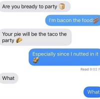 Bready: Are you bready to party  I'm bacon the food  Your pie will be the taco the  party  Especially since I nutted in it  Read 9:02 P  What  What