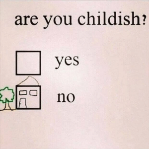 (◉ᓀ◉): are you childish?  yes  no (◉ᓀ◉)
