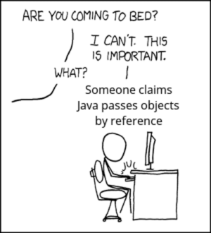 Java, Helps, and Simple: ARE YOU COMING TO BED?  I CANT. THIS  15 IMPORTANT.  WHAT? I  Someone claims  Java passes objects  by reference There is exactly one parameter passing mode in Java – pass by value – and that helps keep things simple.
