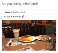 Dating, John Cena, and Memes: Are you dating John Cena?  Limes @RealAssPaul  Happy 6 months  IG: TheFunnylntrovert  Mo0 John Cena 🚫😂 https://t.co/jNYcsRLXRK