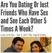 Dating, Friends, and Love: Are You Dating Or Just  Friends Who Have Sex  and See Each Other5  Times A Week?  Love and Sex - Apr 5, 2017 By: Ingrid Ostby Nooooooo delete this @weareallmemes I hate this