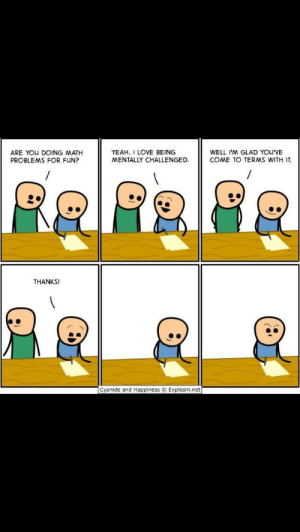 Love of math: ARE YOu DOING MATH  PROBLEMS FOR FUN?  YEAH. I LOVE BEING  MENTALLY CHALLENGED.  WELL I'M GLAD YOU'VE  COME TO TERMS WITH IT.  THANKS!  Cyanide and Happiness © Explosm.net Love of math