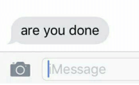 when you're being a brat and get hit with this text... https://t.co/4qTLtp99C9: are you done  Message when you're being a brat and get hit with this text... https://t.co/4qTLtp99C9