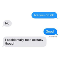 Drunk, Funny, and Good: Are you drunk  No  Good  Delivered  I accidentally took ecstasy  though Oops I did it again...