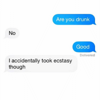 Drunk, Tbh, and Good: Are you drunk  No  Good  Delivered  I accidentally took ecstasy  though Tf? Tbh... totally sounds like me though. Like I can't even believe this isn't a screenshot from my own texts