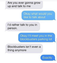 Savage, Okay, and Grow: Are you ever gonna grow  up and talk to me  Okay what would you  like to talk about  I'd rather talk to you in  person.  Okay I'll meet you in the  blockbusters parking lot  Blockbusters isn't even a  thing anymore  Exactly Savage! 😂 https://t.co/S2C48pdcKC