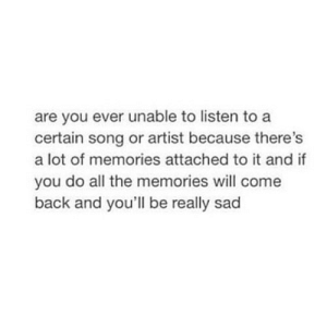 https://iglovequotes.net/: are you ever unable to listen to a  certain song or artist because there's  a lot of memories attached to it and if  you do all the memories will come  back and you'll be really sad https://iglovequotes.net/