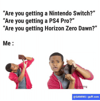 "Life, Memes, and Nintendo: ""Are you getting a Nintendo Switch?""  ""Are you getting a PS4 Pro?""  ""Are you getting Horizon Zero Dawn?""  Me  ng  @GAMING I guff.com Story of my life 😭"