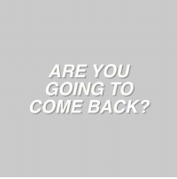Back, You, and Come Back: ARE YOU  GOING TO  COME BACK?