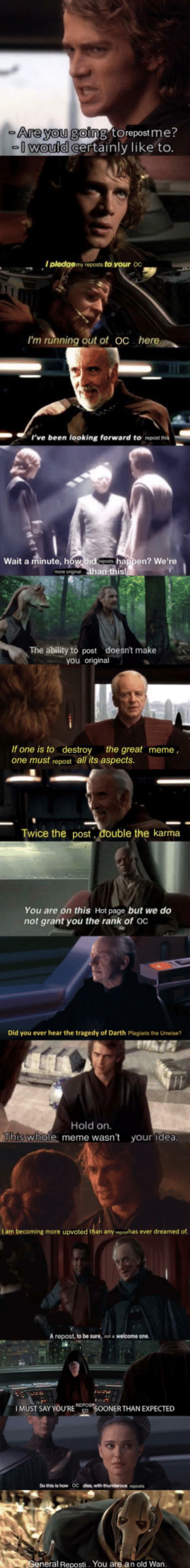 """Meme, Memes, and Karma: Are you going to repost me?  0would certainly like to.  I pledgemy reposts to your OC  I'm running out of oc here  """"rve been looking forward  to repost this  Wait a minute, how.did happen? We're  more original than this!  The ability to post doesn't make  you original  If one is to destroy the great meme,  one must repost all its aspects.  Twice the post, double the karma  You are on this Hot page but we do  not grant you the rank of oc  Did you ever hear the tragedy of Darth Plagiaris the Unwise?  Hold on.  This whole meme wasn't  your idea.  I am becoming more upvoted than any reposthas ever dreamed of.  A repost, to be sure, not a welcome one.  REPOST  IMUST SAY YOU'REED SOONER THAN EXPECTED  dies, with thunderous reposts  So this is how  OC  General Reposti. You are an old Wan. OC compilation of memes addressing reposts"""