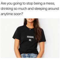 Drinking, Soon..., and Sleeping: Are you going to stop being a mess,  drinking so much and sleeping around  anytime soon?  HAHAHA,  NO. @weartopshelf ❤️ 30% off code: CHEERS