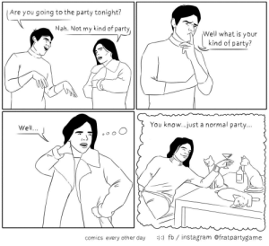 Friends, Instagram, and Party: Are you going to the party tonight?  Well what is your  kind of party?  Nah. Not my kind of party  You know...just a normal party...  Well...  comics every other day : fb/ instagram @fratpartygame nothing beats an evening with friends [OC]