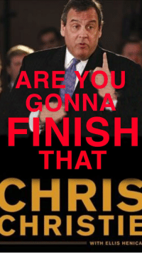 Chris Christie: ARE YOU  GONNA  FINISH  THAT  CHRIS  CHRISTIE  WITH ELLIS HENICA