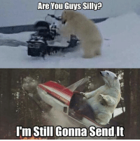 Are You Guys Silly  I'm Still Gonna Send It