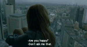 Dont Ask Me: -Are you happy?  -Don't ask me that.