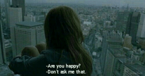 Dont Ask Me: Are you happy?  Don't ask me that.