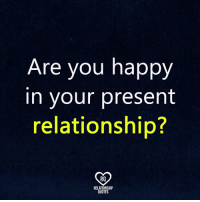 ?: Are you happy  in your present  relationship?  RO  RELATIONSHIP  QUOTES ?